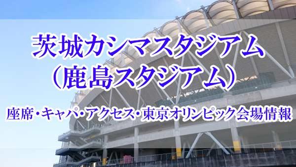 茨城カシマスタジアム(鹿島スタジアム)の座席・キャパ・アクセス・東京オリンピック会場情報