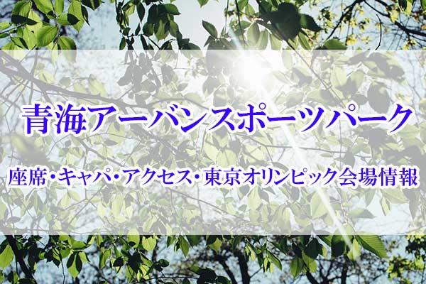 青海アーバンスポーツパークの座席・キャパ・アクセス・東京オリンピック会場情報