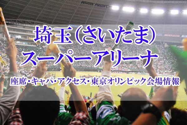 埼玉(さいたま)スーパーアリーナの座席・キャパ・アクセス・東京オリンピック会場情報
