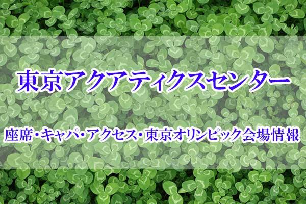 東京アクアティクスセンターの座席・キャパ・アクセス・東京オリンピック会場情報